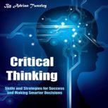 Critical Thinking Skills and Strategies for Success and Making Smarter Decisions, Adrian Tweeley