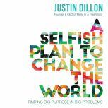 A Selfish Plan to Change the World Finding Big Purpose in Big Problems, Justin Dillon