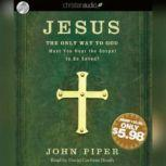 Jesus: the Only Way to God Must You Hear the Gospel to be Saved?, John Piper