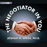 The Negotiator in You Negotiation Tips to Help You Get the Most out of Every Interaction at Home, Work, and in Life, Joshua N. Weiss PhD