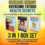 Ultimate Energy: Overcome Fatigue: Health Secrets: Live A Healthier & More Energized Life Now!: 3 in 1 Box Set: Increased Energy, Overcoming Chronic Fatigue & Ultimate Health Secrets, Ace McCloud