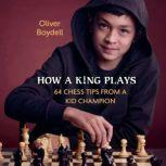 How a King Plays 64 Chess Tips from a Kid Champion, Oliver Boydell