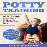 Potty Training:How To Potty Train Your Child In One Day Step by Step Guide For New Parents. No More Dirty Diapers!, Lucy Watson