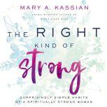 The Right Kind of Strong Surprisingly Simple Habits of a Spiritually Strong Woman, Mary A. Kassian
