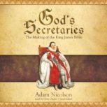 Gods Secretaries The Making of the King James Bible, Adam Nicolson