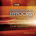 Living Without Hypocrisy How to Walk in the Light, Chip Ingram