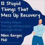 12 Stupid Things That Mess Up Recovery Avoiding Relapse through Self-Awareness and Right Action, PhD Berger