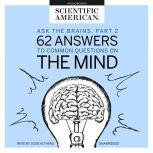Ask the Brains, Part 2 62 Answers to Common Questions on the Mind, Scientific American