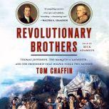 Revolutionary Brothers Thomas Jefferson, the Marquis de Lafayette, and the Friendship that Helped Forge Two Nations, Tom Chaffin