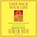 Take Back Your Life Ending Your Obsession With Food, Geneen Roth