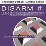 Disarm Negative Thoughts Automatically with Positive Thoughts The Hypnotic Guided Imagery Series, Gale Glassner Twersky, A.C.H.