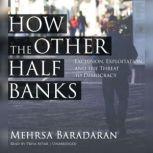 How the Other Half Banks Exclusion, Exploitation, and the Threat to Democracy, Mehrsa Baradaran