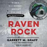 Raven Rock The Story of the U.S. Government's Secret Plan to Save Itself--While the Rest of Us Die, Garrett M. Graff