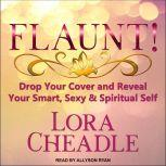 FLAUNT! Drop Your Cover and Reveal Your Smart, Sexy & Spiritual Self, Lora Cheadle