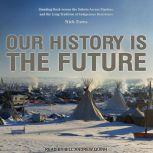 Our History Is the Future Standing Rock Versus the Dakota Access Pipeline, and the Long Tradition of Indigenous Resistance, Nick Estes