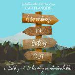 Adventures in Opting Out A Field Guide to Leading an Intentional Life, Cait Flanders