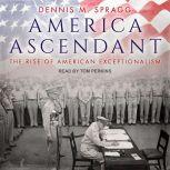 America Ascendant The Rise of American Exceptionalism, Dennis M. Spragg