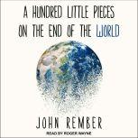 A Hundred Little Pieces on the End of the World, John Rember