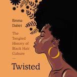 Twisted The Tangled History of Black Hair Culture, Emma Dabiri
