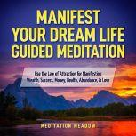 Manifest Your Dream Life Guided Meditation Use the Law of Attraction for Manifesting Wealth, Success, Money, Health, Abundance, & Love, Meditation Meadow