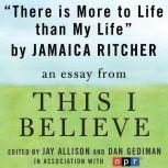 "There is More to Life than Life A ""This I Believe"" Essay, Jamaica Ritcher"