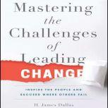 Mastering the Challenges of Leading Change Inspire the People and Succeed Where Others Fail, H. James Dallas