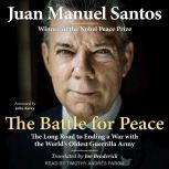The Battle for Peace The Long Road to Ending a War with the World's Oldest Guerrilla Army, Juan Manuel Santos