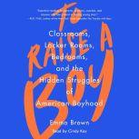 To Raise A Boy Classrooms, Locker Rooms, Bedrooms, and the Hidden Struggles of American Boyhood, Emma Brown