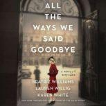 All the Ways We Said Goodbye A Novel of the Ritz Paris, Beatriz Williams