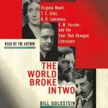 The World Broke in Two Virginia Woolf, T. S. Eliot, D. H. Lawrence, E. M. Forster and the Year That Changed Literature, Bill Goldstein