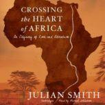 Crossing the Heart of Africa An Odyssey of Love and Adventure, Julian Smith