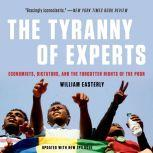 The Tyranny of Experts Economists, Dictators, and the Forgotten Rights of the Poor, William Easterly