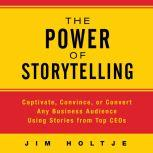 The Power of Storytelling Captivate, Convince, or Convert Any Business Audience Using Stories from Top CEOs, Jim Holtje