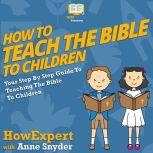 How To Teach The Bible To Children Your Step By Step Guide To Teaching The Bible To Children, HowExpert