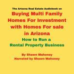 The Arizona Real Estate Audiobook on Buying Multi Family Homes For Investment with Homes For sale in Arizona How to Run a Rental Property Business, Shawn Mahoney