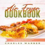 Air Fryer Cookbook A Concise Guide and Proven Recipes for Delicious Air Fryer Meals, Charles Warner
