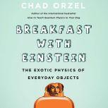 Breakfast with Einstein The Exotic Physics of Everyday Objects, Chad Orzel