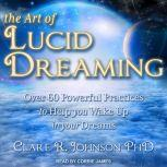 The Art of Lucid Dreaming Over 60 Powerful Practices to Help You Wake Up in Your Dreams, PhD Johnson