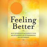 Feeling Better Beat Depression and Improve Your Relationships with Interpersonal Psychotherapy, Cindy Goodman Stulberg, DCS, CPsych