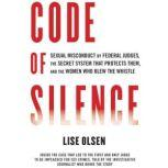 Code of Silence Sexual Misconduct by Federal Judges, the Secret System That Protects Them, and the Women Who Blew the Whistle, Lise Olsen
