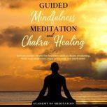Guided Mindfulness Meditation And Chakra Healing Includes Scripts Helpful for beginners such as Reiki Healing Chakra, Awakening Body, Scan Meditation, Anger Relaxation and Much More!, Academy Of Meditation