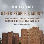Other People's Money Inside the Housing Crisis and the Demise of the Greatest Real Estate Deal Ever Made, Charles V. Bagli
