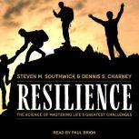 Resilience The Science of Mastering Life's Greatest Challenges, Dennis S. Charney