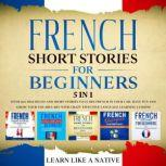 French Short Stories for Beginners – 5 in 1: Over 500 Dialogues & Short Stories to Learn French in your Car. Have Fun and Grow your Vocabulary with Crazy Effective Language Learning Lessons, Learn Like A Native
