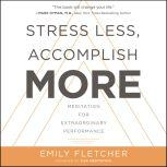 Stress Less, Accomplish More Meditation for Extraordinary Performance, Emily Fletcher