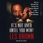 It's Not Over Until You Win How to Become the Person You Always Wanted to Be -, Les Brown