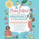 The Mama Natural Week-by-Week Guide to Pregnancy and Childbirth, Genevieve Howland