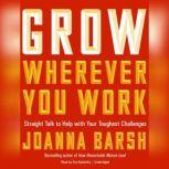 Grow Wherever You Work Straight Talk to Help with Your Toughest Challenges, Joanna Barsh