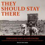 They Should Stay There The Story of Mexican Migration and Repatriation during the Great Depression, Fernando Saul Alanis Enciso