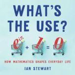 What's the Use? How Mathematics Shapes Everyday Life, Ian Stewart
